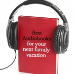 great audiobooks to listen to while you travel to your next family vacation