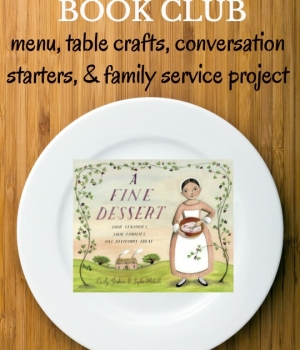 Enjoy a Family Dinner Book Club after reading A Fine Dessert. We have your themed menu, table crafts, conversation starters and family service projects.